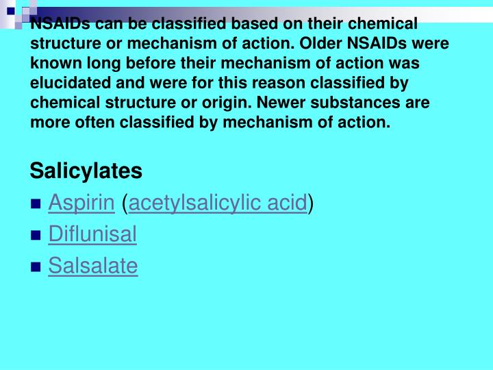 NSAIDs can be classified based on their chemical structure or mechanism of action. Older NSAIDs were known long before their mechanism of action was elucidated and were for this reason classified by chemical structure or origin. Newer substances are more often classified by mechanism of action.