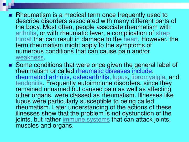 Rheumatism is a medical term once frequently used to describe disorders associated with many different parts of the body. Most often, people associate rheumatism with