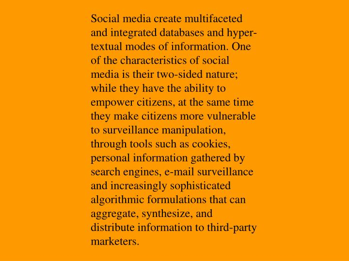 Social media create multifaceted and integrated databases and hyper-textual modes of information. One of the characteristics of social media is their two-sided nature; while they have the ability to empower citizens, at the same time they make citizens more vulnerable to surveillance manipulation, through tools such as cookies, personal information gathered by search engines, e-mail surveillance and increasingly sophisticated algorithmic formulations that can aggregate, synthesize, and distribute information to third-party marketers.