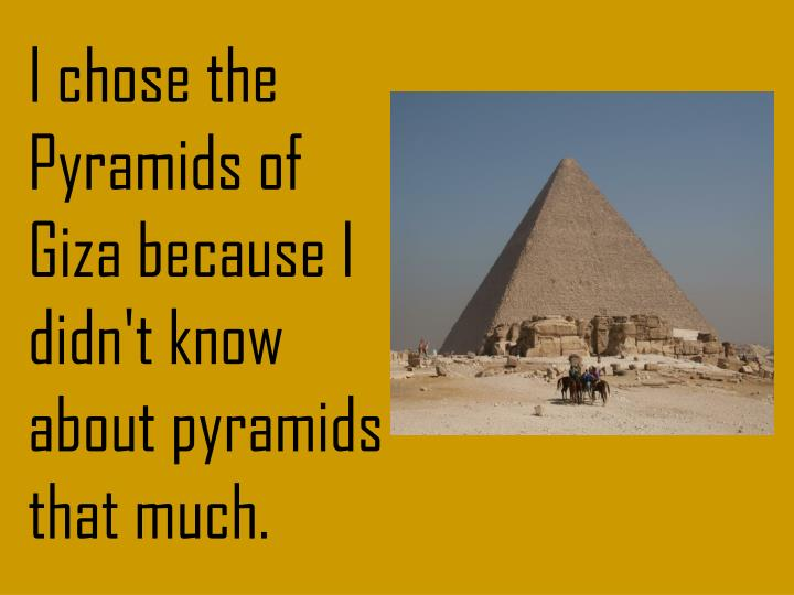 I chose the Pyramids of Giza because I didn't know about pyramids that much.