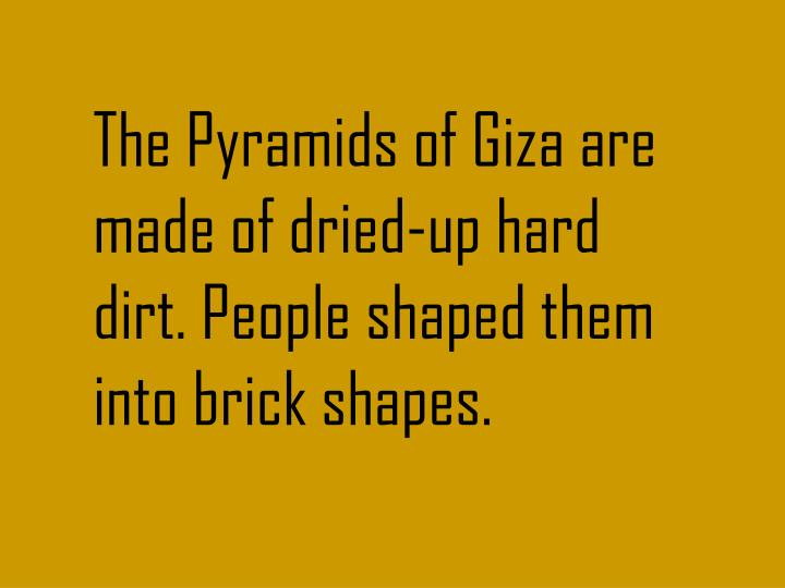 The Pyramids of Giza are made of dried-up hard dirt. People shaped them into brick shapes.