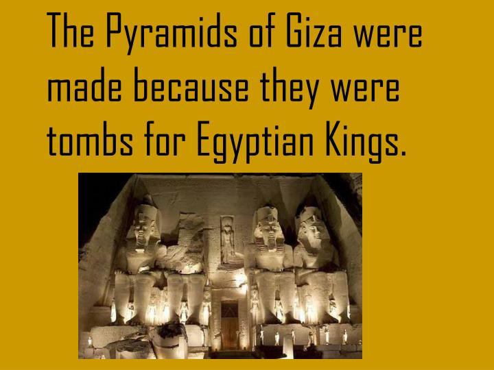 The Pyramids of Giza were made because they were tombs for Egyptian Kings.