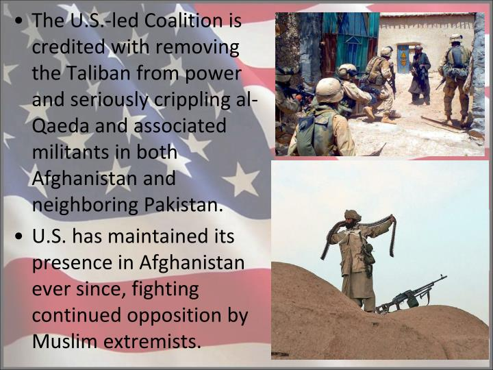 The U.S.-led Coalition is credited with removing the Taliban from power and seriously crippling al-Qaeda and associated militants in both Afghanistan and neighboring Pakistan.