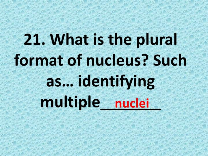 21. What is the plural format of nucleus? Such as… identifying multiple_______