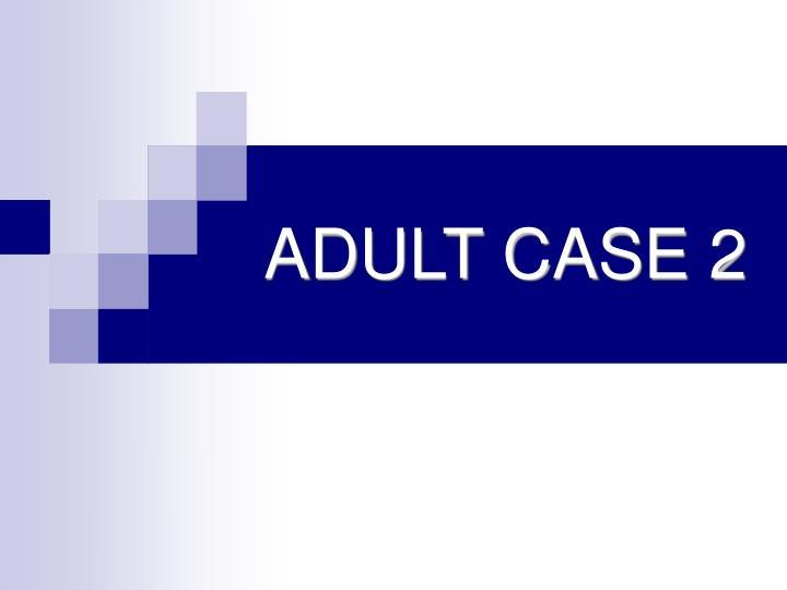 ADULT CASE 2