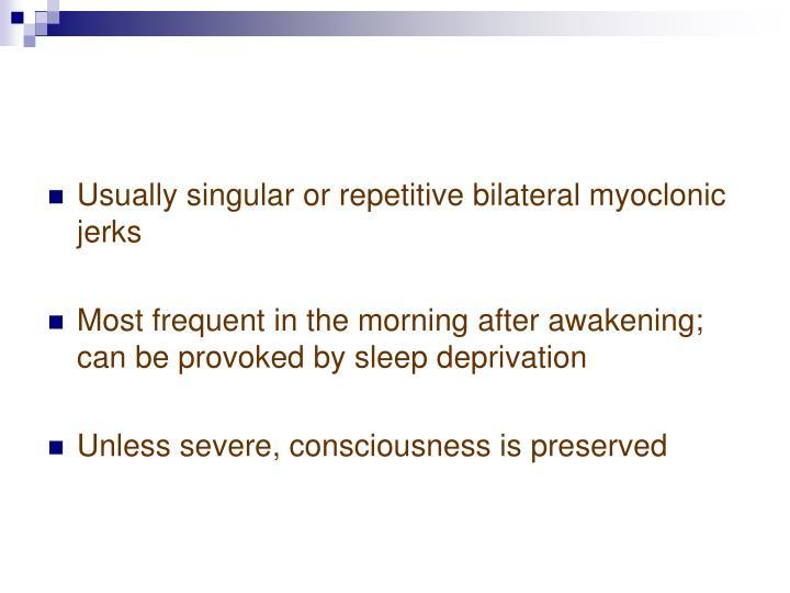 Usually singular or repetitive bilateral myoclonic jerks
