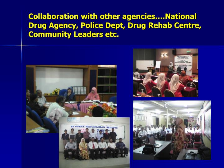 Collaboration with other agencies….National Drug Agency, Police Dept, Drug Rehab Centre, Community Leaders etc.
