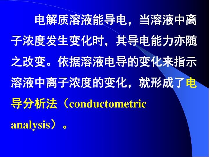 电解质溶液能导电,当溶液中离子浓度发生变化时,其导电能力亦随之改变。依据溶液电导的变化来指示溶液中离子浓度的变化,就形成了