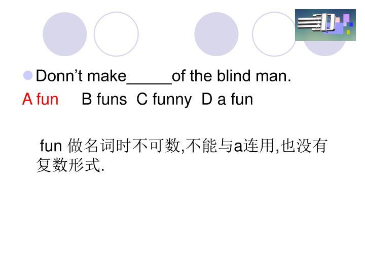 Donn't make_____of the blind man.