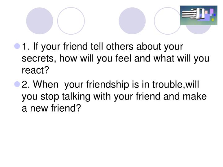 1. If your friend tell others about your secrets, how will you feel and what will you react?
