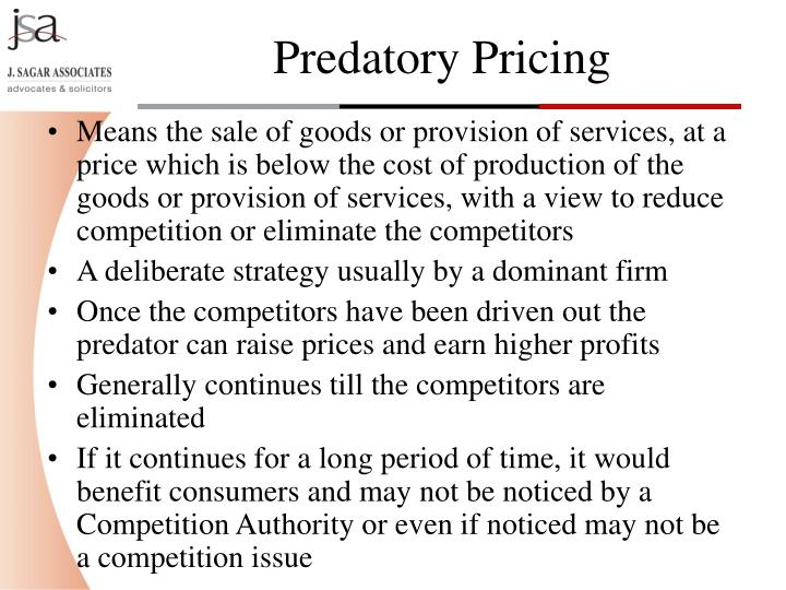 Means the sale of goods or provision of services, at a price which is below the cost of production of the goods or provision of services, with a view to reduce competition or eliminate the competitors