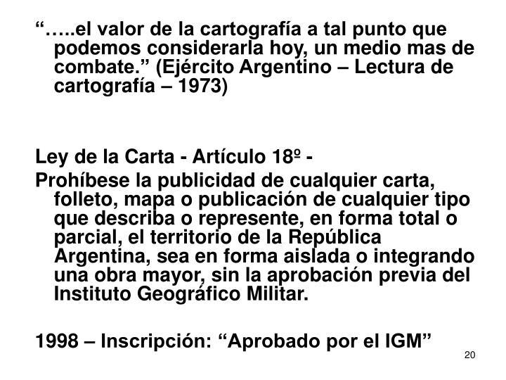 """""""…..el valor de la cartografía a tal punto que podemos considerarla hoy, un medio mas de combate."""" (Ejército Argentino – Lectura de cartografía – 1973)"""