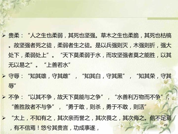 """贵柔:""""人之生也柔弱,其死也坚强。草木之生也柔脆,其死也枯槁。故坚强者死之徒,柔弱者生之徒。是以兵强则灭,木强则折,强大处下,柔弱处上""""。""""天下莫柔弱于水,而攻坚强者莫之能胜,以其无以易之""""。""""上善若水"""""""