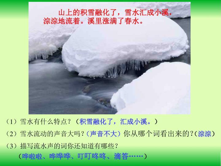 山上的积雪融化了,雪水汇成小溪,淙淙地流着。溪里涨满了春水。