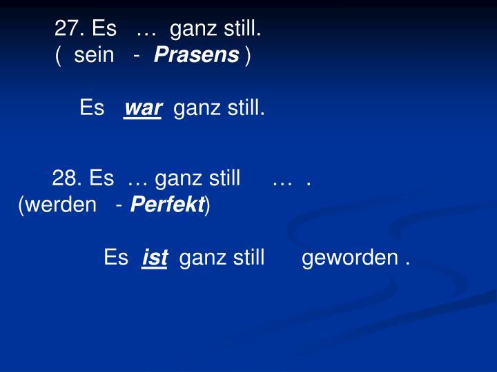 27. Es   …  ganz still.                             (  sein   -