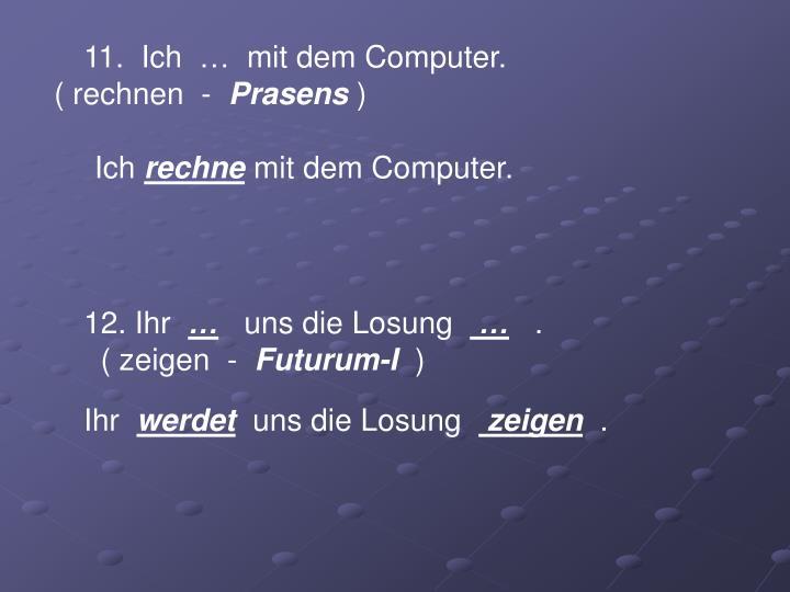 11.  Ich  …  mit dem Computer.                                       ( rechnen  -