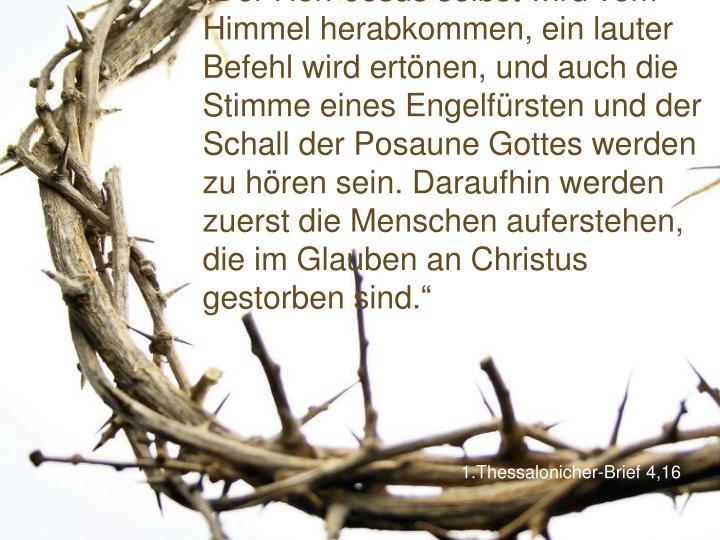 """""""Der Herr Jesus selbst wird vom Himmel herabkommen, ein lauter Befehl wird ertönen, und auch die Stimme eines Engelfürsten und der Schall der Posaune Gottes werden zu hören sein. Daraufhin werden zuerst die Menschen auferstehen, die im Glauben an Christus gestorben sind."""""""