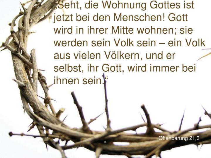 """""""Seht, die Wohnung Gottes ist jetzt bei den Menschen! Gott wird in ihrer Mitte wohnen; sie werden sein Volk sein – ein Volk aus vielen Völkern, und er selbst, ihr Gott, wird immer bei ihnen sein."""""""