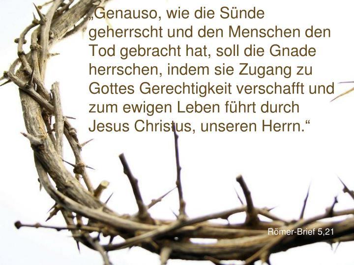 """""""Genauso, wie die Sünde geherrscht und den Menschen den Tod gebracht hat, soll die Gnade herrschen, indem sie Zugang zu Gottes Gerechtigkeit verschafft und zum ewigen Leben führt durch Jesus Christus, unseren Herrn."""""""
