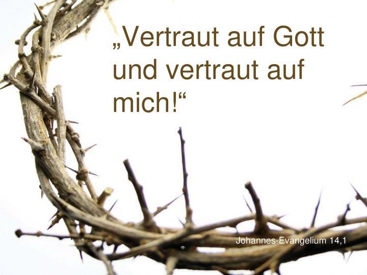 """""""Vertraut auf Gott und vertraut auf mich!"""""""