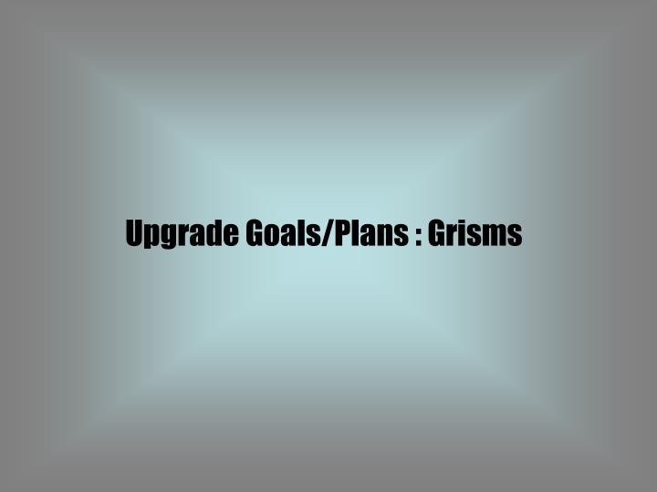 Upgrade Goals/Plans : Grisms