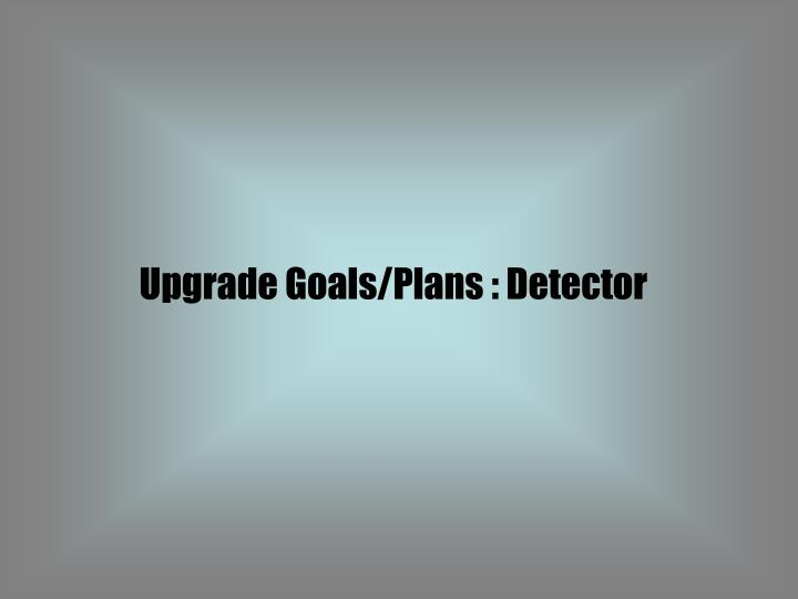 Upgrade Goals/Plans : Detector
