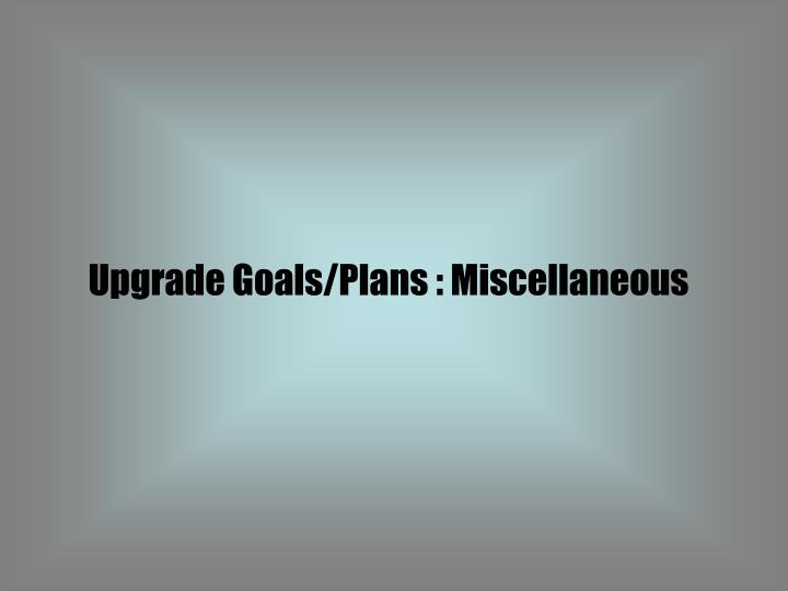 Upgrade Goals/Plans : Miscellaneous
