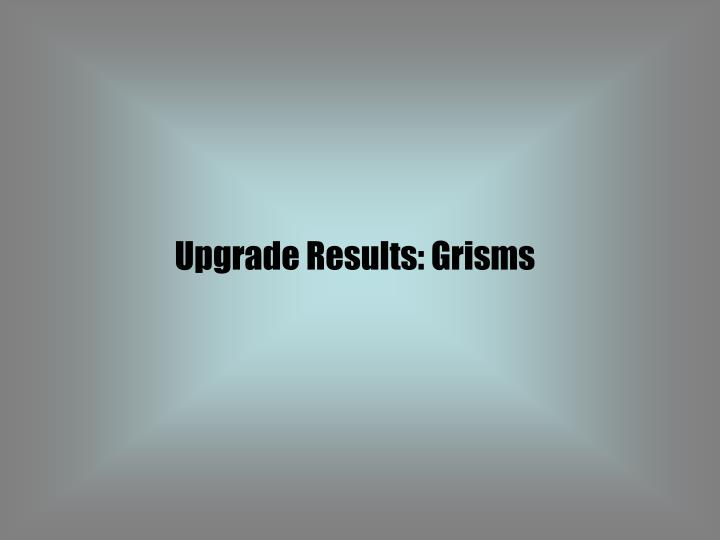 Upgrade Results: Grisms