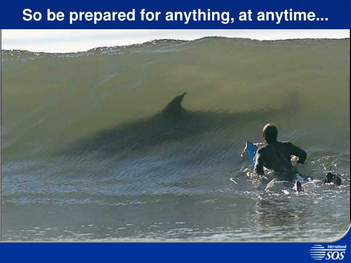 So be prepared for anything, at anytime...