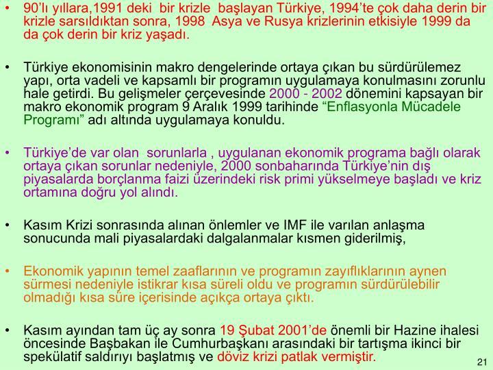 90'lı yıllara,1991 deki  bir krizle  başlayan Türkiye, 1994'te çok daha derin bir krizle sarsıldıktan sonra, 1998  Asya ve Rusya krizlerinin etkisiyle 1999 da da çok derin bir kriz yaşadı.