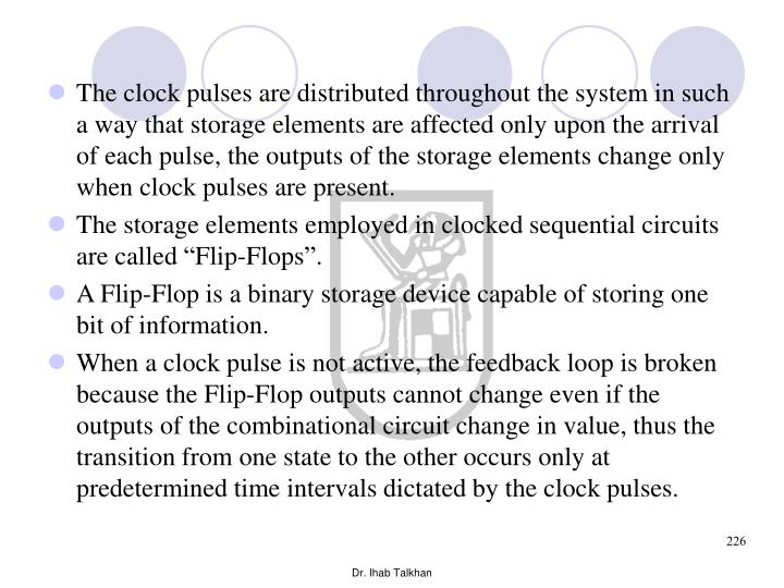 The clock pulses are distributed throughout the system in such a way that storage elements are affected only upon the arrival of each pulse, the outputs of the storage elements change only when clock pulses are present.