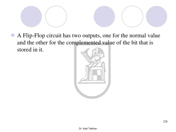 A Flip-Flop circuit has two outputs, one for the normal value and the other for the complemented value of the bit that is stored in it.