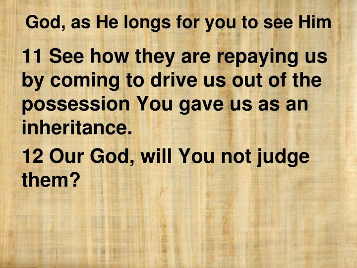 11 See how they are repaying us by coming to drive us out of the possession You gave us as an inheritance.