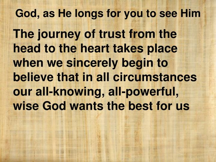 The journey of trust from the head to the heart takes place when we sincerely begin to believe that in all circumstances our all-knowing, all-powerful, wise God wants the best for us