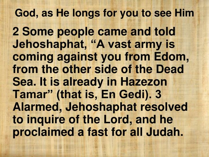 "2 Some people came and told Jehoshaphat, ""A vast army is coming against you from Edom, from the other side of the Dead Sea. It is already in Hazezon Tamar"" (that is, En Gedi). 3 Alarmed, Jehoshaphat resolved to inquire of the Lord, and he proclaimed a fast for all Judah."