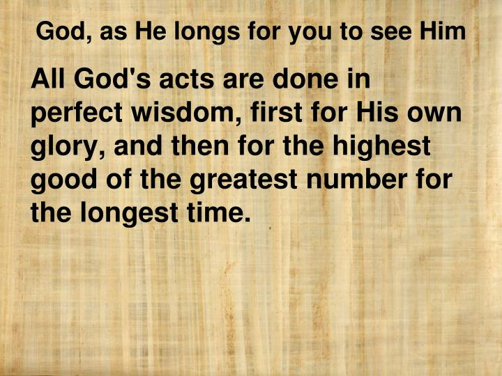 All God's acts are done in perfect wisdom, first for His own glory, and then for the highest good of the greatest number for the longest time.
