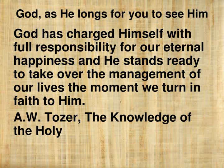 God has charged Himself with full responsibility for our eternal happiness and He stands ready to take over the management of our lives the moment we turn in faith to Him.