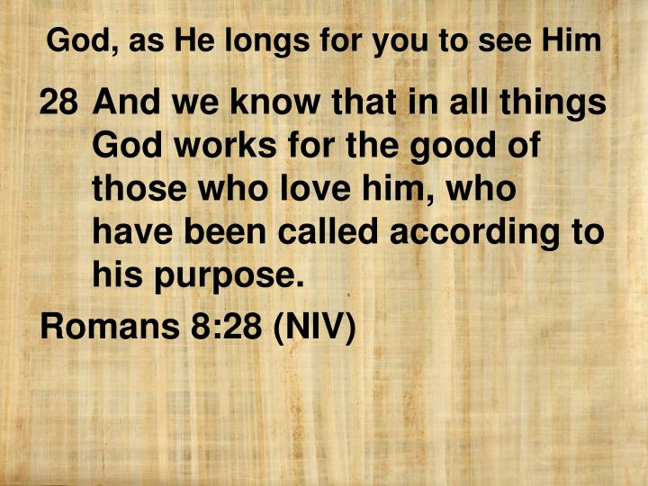 And we know that in all things God works for the good of those who love him, who have been called according to his purpose.