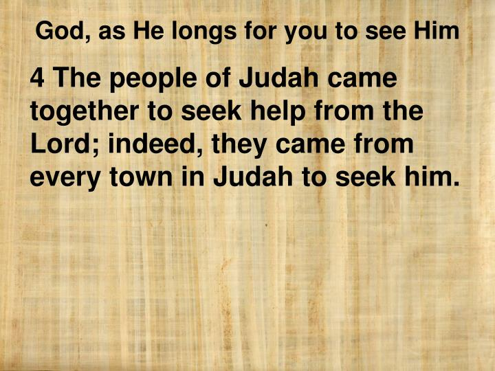 4 The people of Judah came together to seek help from the Lord; indeed, they came from every town in Judah to seek him.