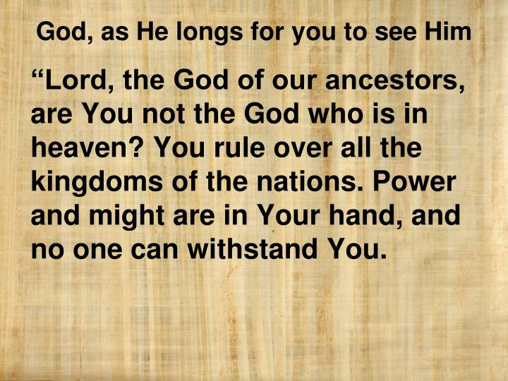 """Lord, the God of our ancestors, are You not the God who is in heaven? You rule over all the kingdoms of the nations. Power and might are in Your hand, and no one can withstand You."