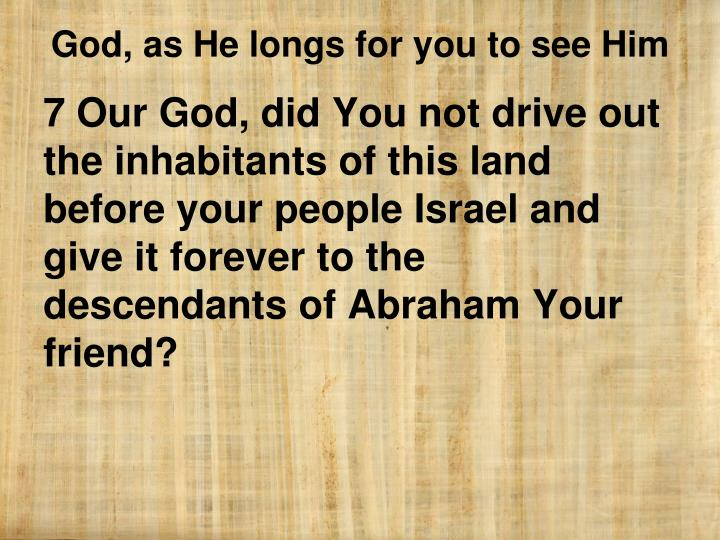 7 Our God, did You not drive out the inhabitants of this land before your people Israel and give it forever to the descendants of Abraham Your friend?
