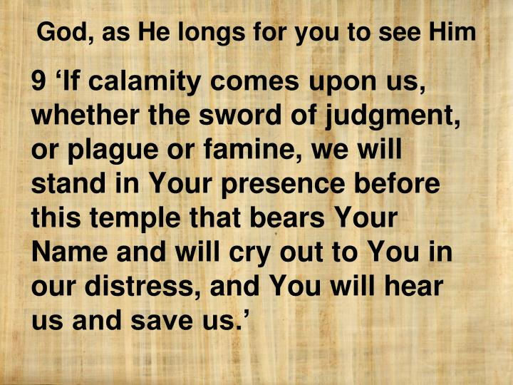 9 'If calamity comes upon us, whether the sword of judgment, or plague or famine, we will stand in Your presence before this temple that bears Your Name and will cry out to You in our distress, and You will hear us and save us.'