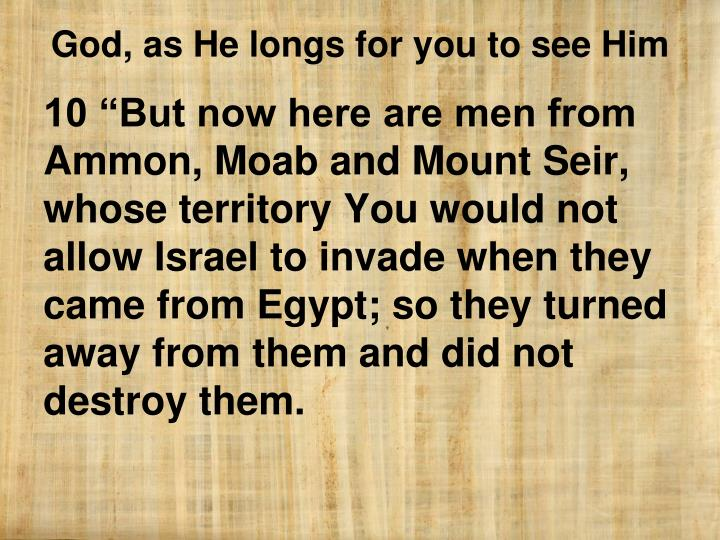 "10 ""But now here are men from Ammon, Moab and Mount Seir, whose territory You would not allow Israel to invade when they came from Egypt; so they turned away from them and did not destroy them."