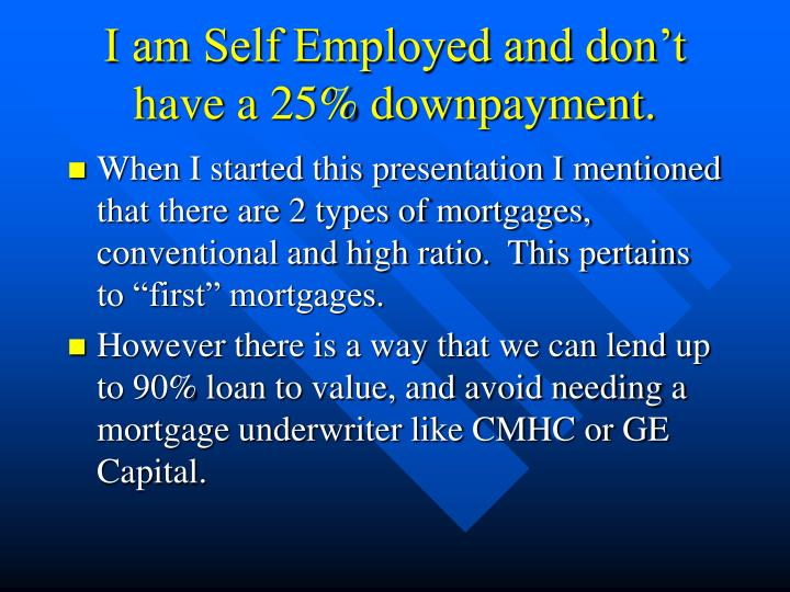 I am Self Employed and don't have a 25% downpayment.