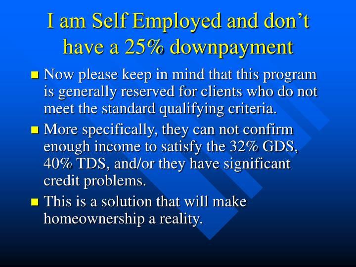 I am Self Employed and don't have a 25% downpayment