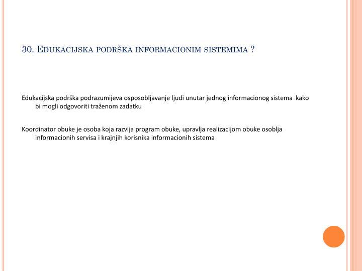 30. Edukacijska podrška informacionim sistemima ?