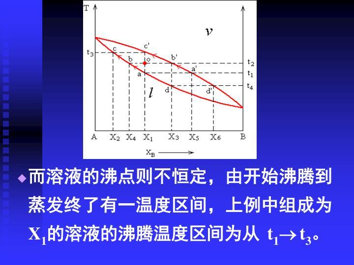 而溶液的沸点则不恒定,由开始沸腾到蒸发终了有一温度区间,上例中组成为
