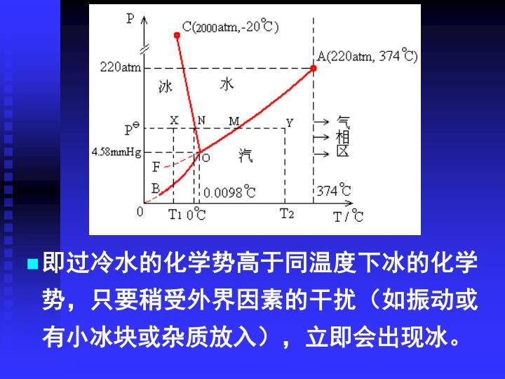 即过冷水的化学势高于同温度下冰的化学势,只要稍受外界因素的干扰(如振动或有小冰块或杂质放入),立即会出现冰。