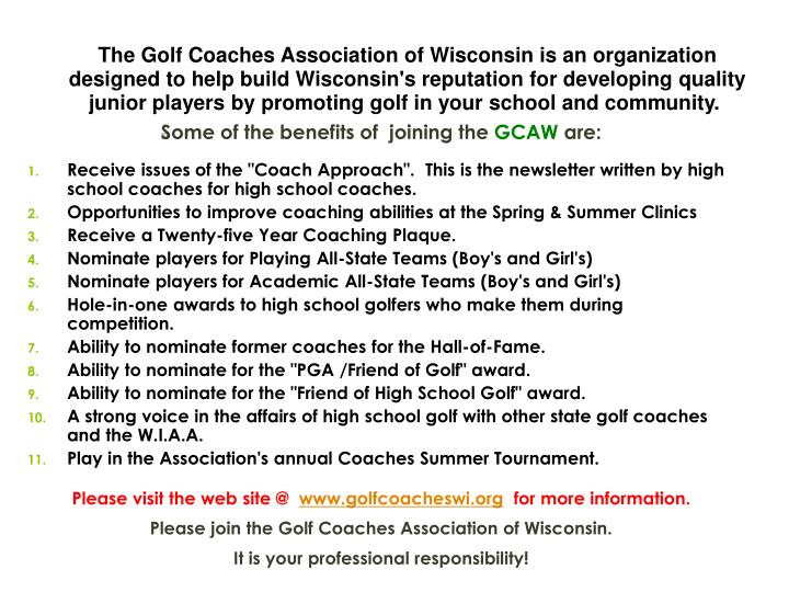 The Golf Coaches Association of Wisconsin is an organization designed to help build Wisconsin's reputation for developing quality junior players by promoting golf in your school and community.