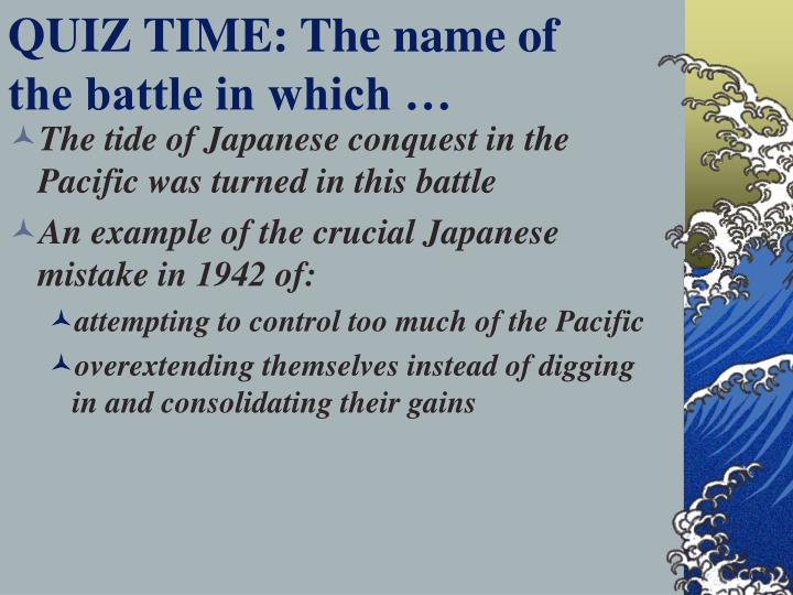 QUIZ TIME: The name of the battle in which …